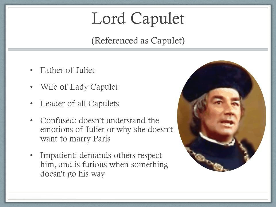lord capulet Lord capulet is the head of the capulet household and people look up to him, as  he has great power and social responsibility he hosts the capulet party and.