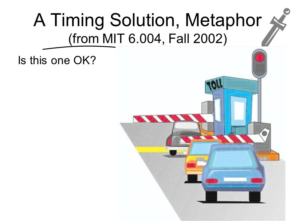 A Timing Solution, Metaphor (from MIT 6.004, Fall 2002)