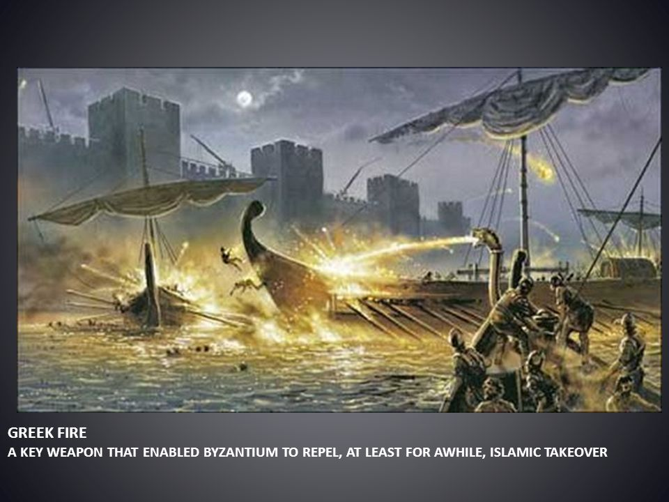 GREEK FIRE A KEY WEAPON THAT ENABLED BYZANTIUM TO REPEL, AT LEAST FOR AWHILE, ISLAMIC TAKEOVER