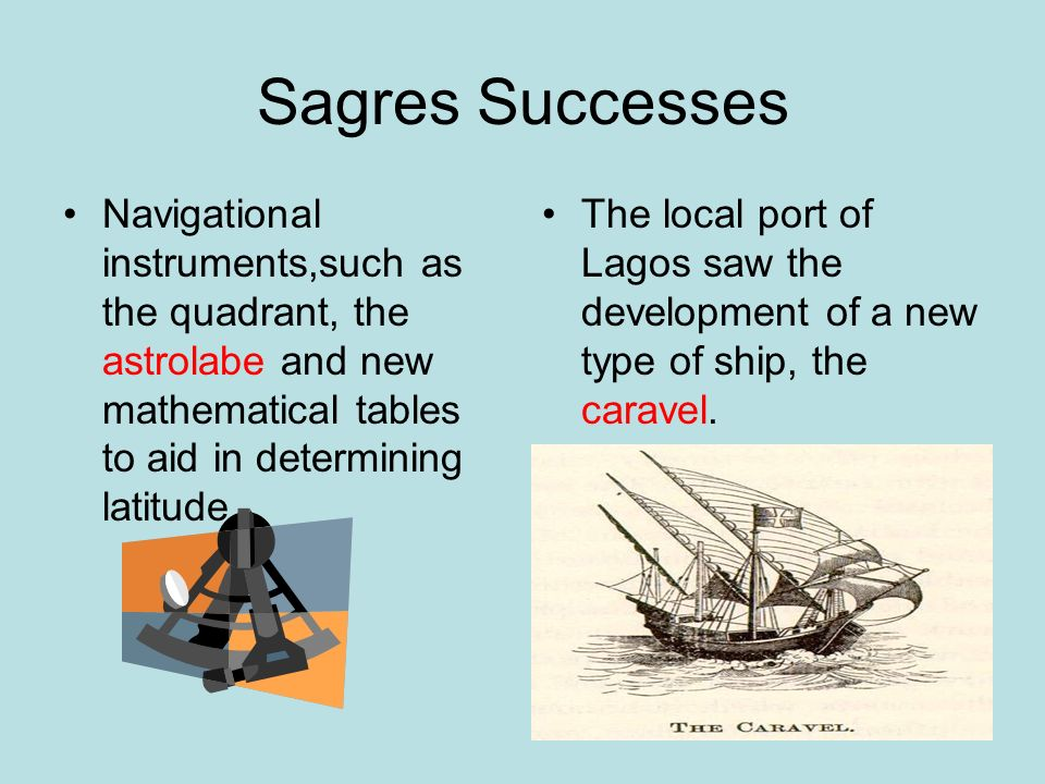 Sagres Successes Navigational instruments,such as the quadrant, the astrolabe and new mathematical tables to aid in determining latitude.
