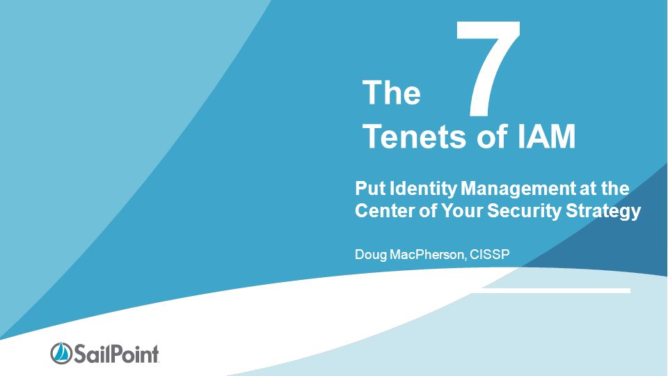 7 The Tenets of IAM Put Identity Management at the Center of Your Security  Strategy Doug MacPherson, CISSP