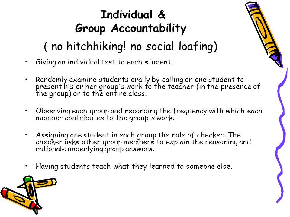 Individual & Group Accountability ( no hitchhiking! no social loafing)