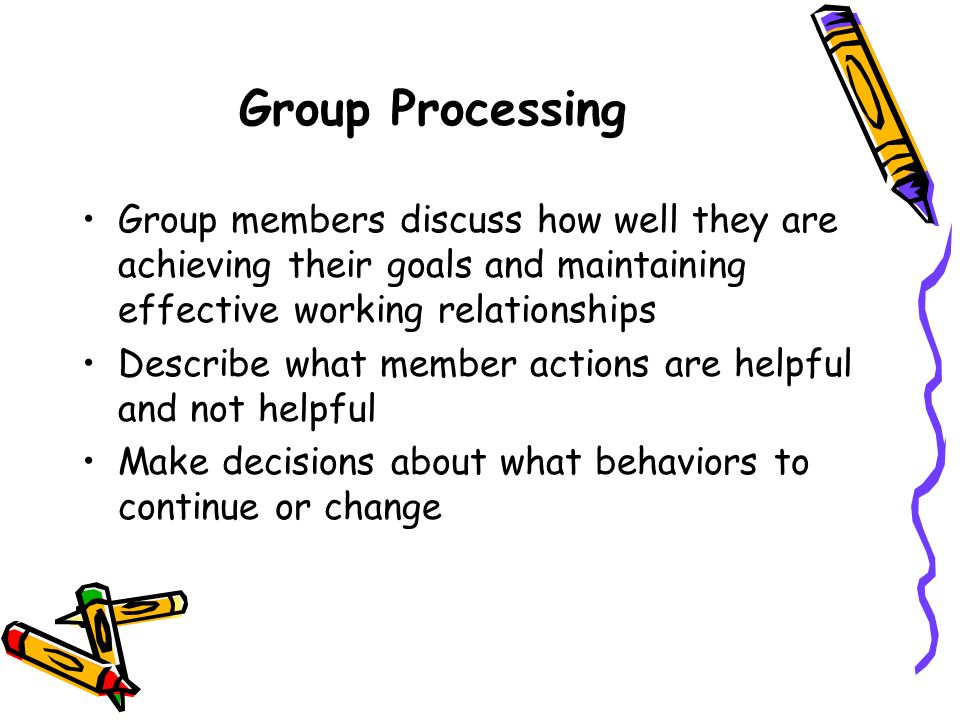 Group Processing Group members discuss how well they are achieving their goals and maintaining effective working relationships.