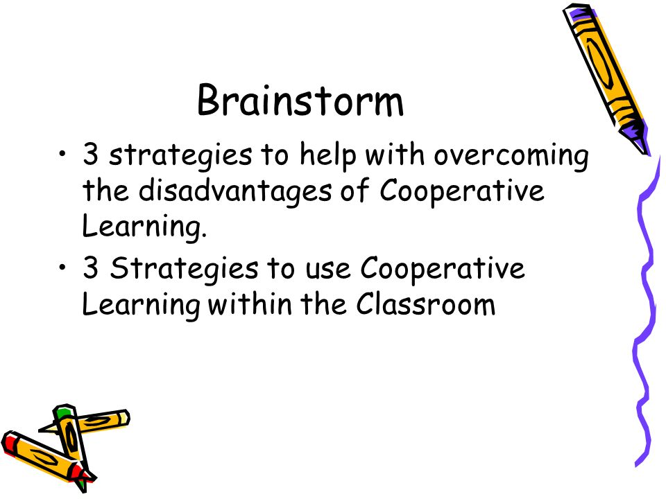 Brainstorm 3 strategies to help with overcoming the disadvantages of Cooperative Learning.
