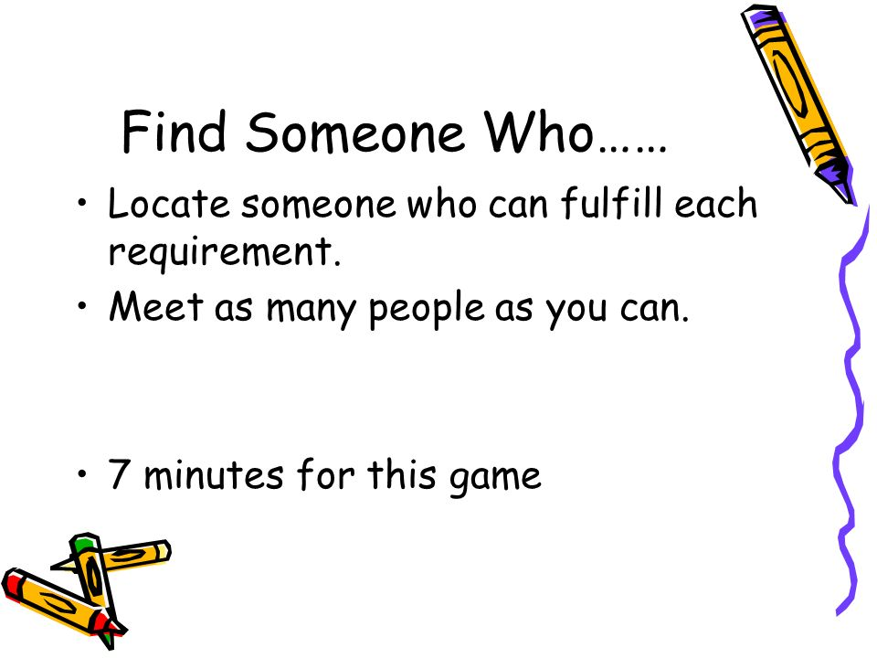 Find Someone Who…… Locate someone who can fulfill each requirement.