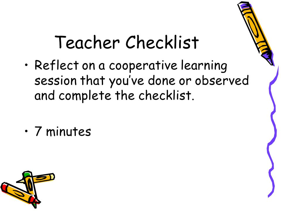 Teacher Checklist Reflect on a cooperative learning session that you've done or observed and complete the checklist.