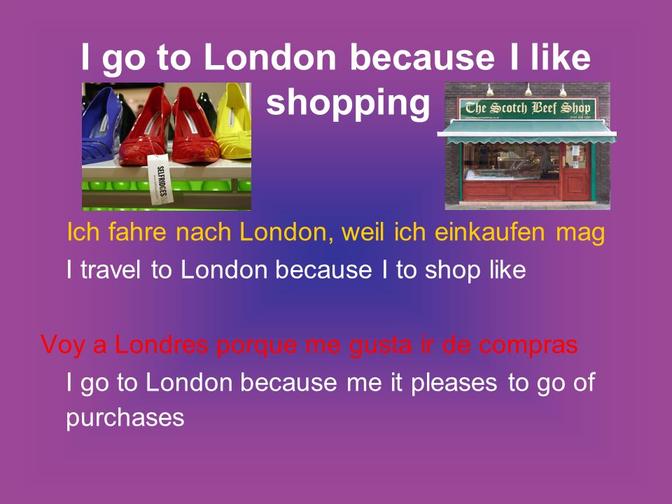 I go to London because I like shopping