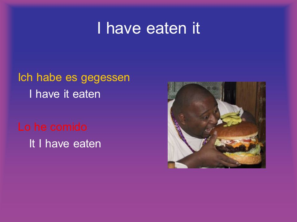 I have eaten it Ich habe es gegessen I have it eaten Lo he comido