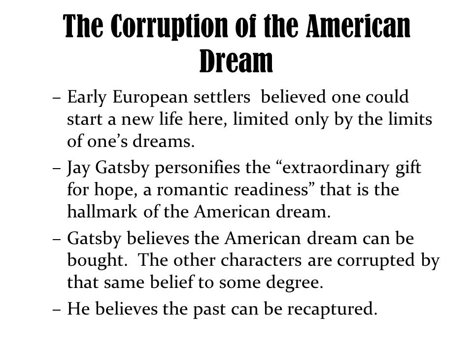 the effects of corruption in the american dream The american dream is the idea that any citizen can attain wealth and advance  their social status through good fortune, hard work, and dedication jay gatsby is .