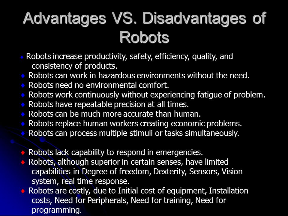 the advantages and disadvantages to robotics What are disadvantages of robots  advantages and disadvantages of robotics robot are tired boyish whatever we do not mistake old boyish but are very expensive.