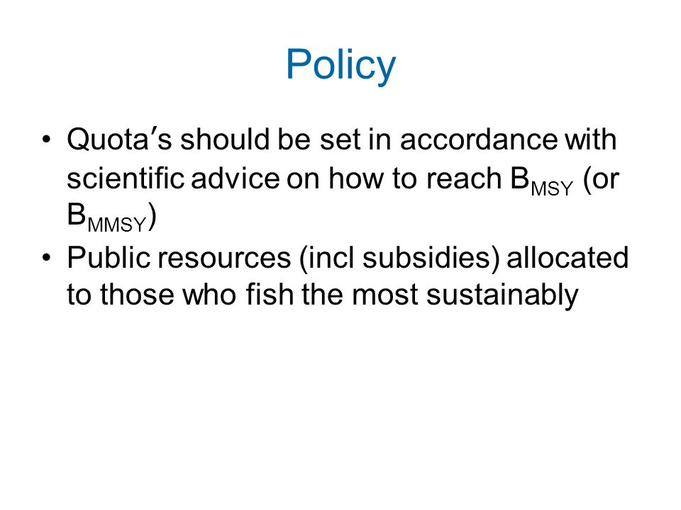 Policy Quota's should be set in accordance with scientific advice on how to reach BMSY (or BMMSY)