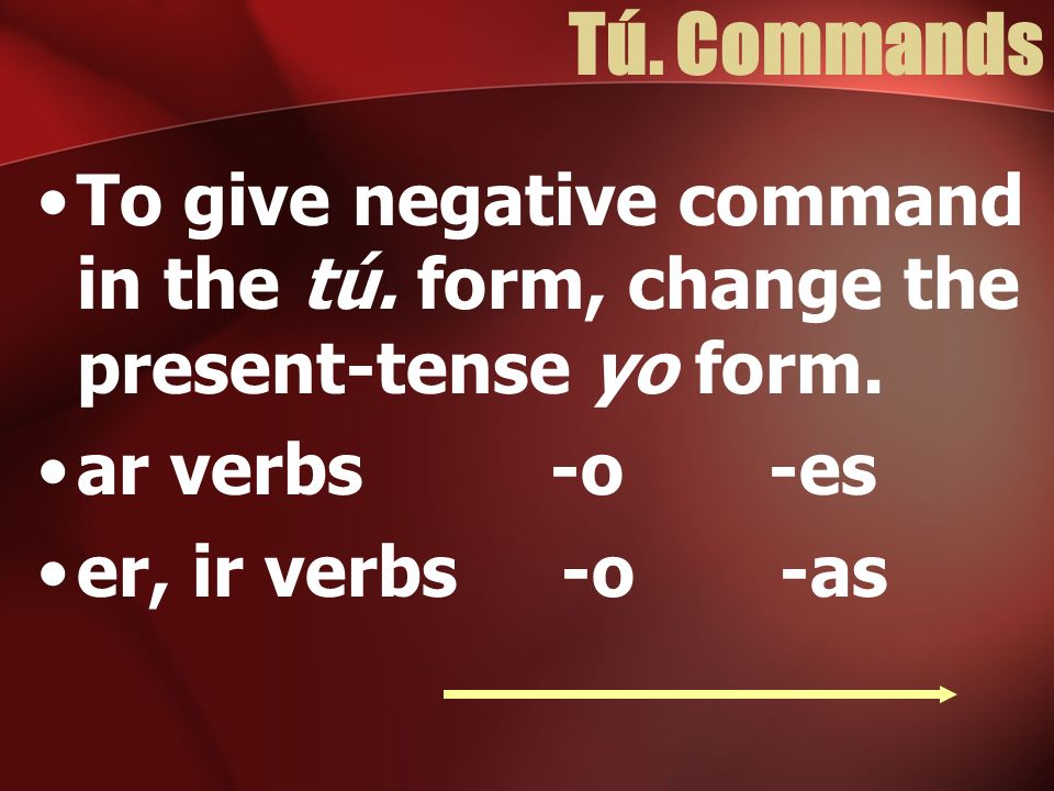 Tú. Commands To give negative command in the tú. form, change the present-tense yo form. ar verbs -o -es.