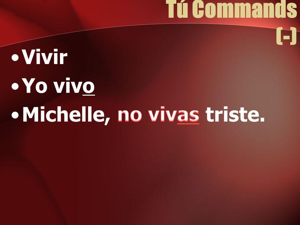 Tú Commands (-) Vivir Yo vivo Michelle, no vivas triste.