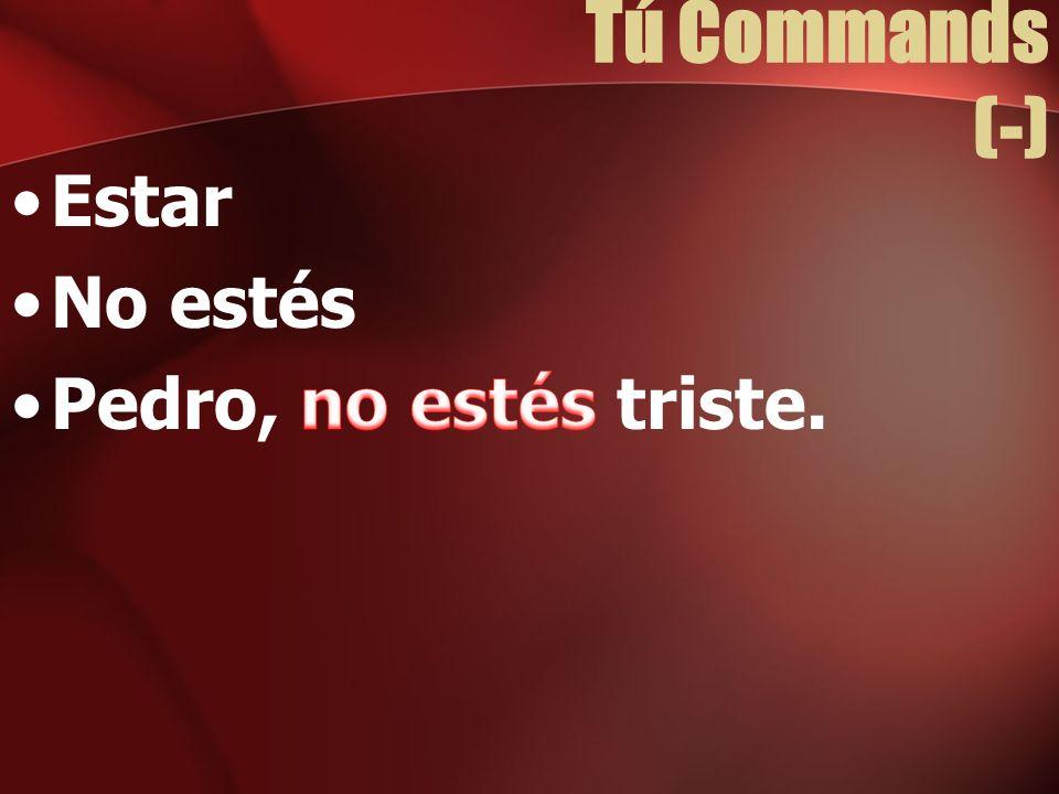 Tú Commands (-) Estar No estés Pedro, no estés triste.