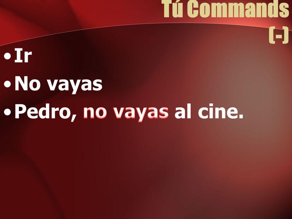 Tú Commands (-) Ir No vayas Pedro, no vayas al cine.