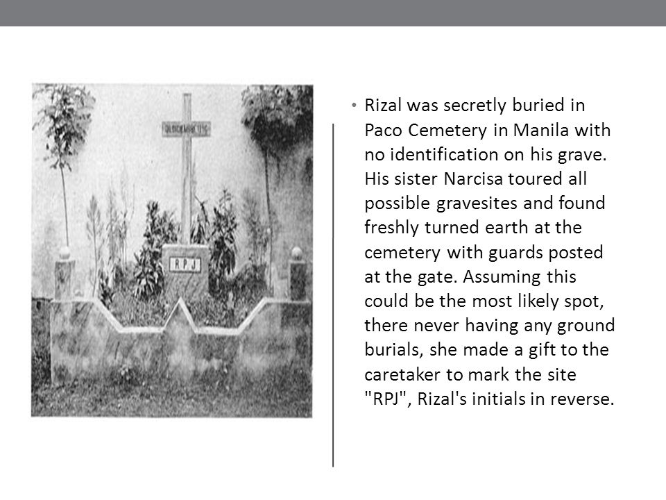 Rizal was secretly buried in Paco Cemetery in Manila with no identification on his grave.