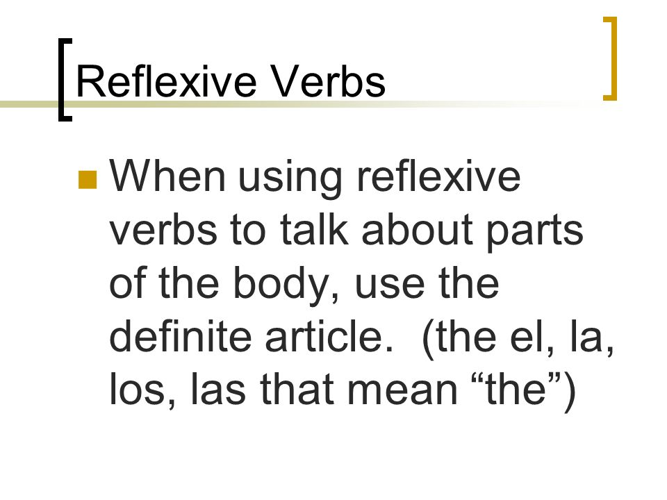 Reflexive Verbs When using reflexive verbs to talk about parts of the body, use the definite article.