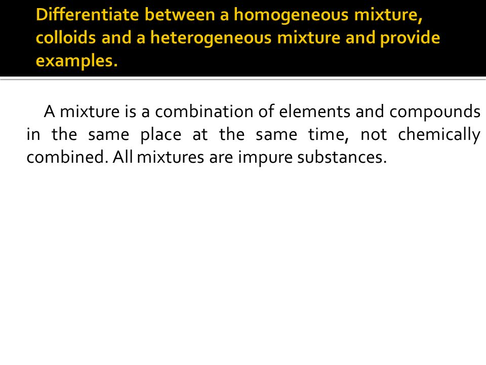 Differentiate between a homogeneous mixture, colloids and a heterogeneous mixture and provide examples.