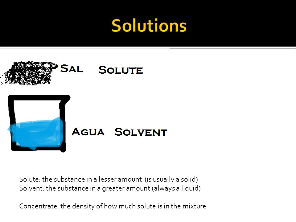 Solutions Solute: the substance in a lesser amount (is usually a solid) Solvent: the substance in a greater amount (always a liquid)