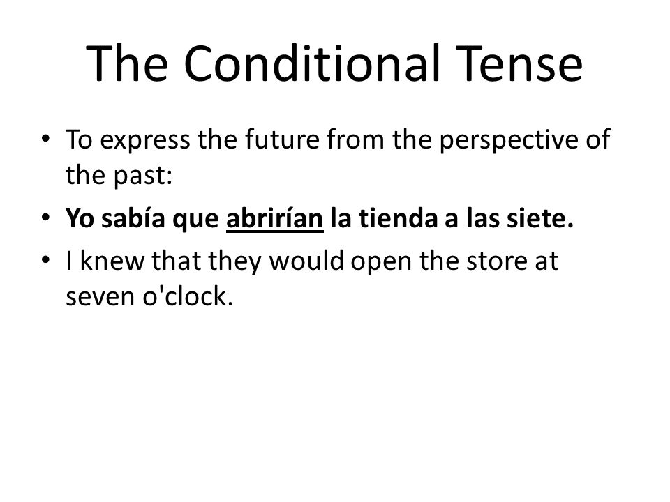 The Conditional Tense To express the future from the perspective of the past: Yo sabía que abrirían la tienda a las siete.