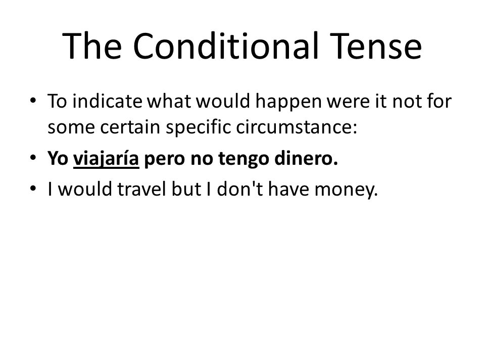 The Conditional Tense To indicate what would happen were it not for some certain specific circumstance: