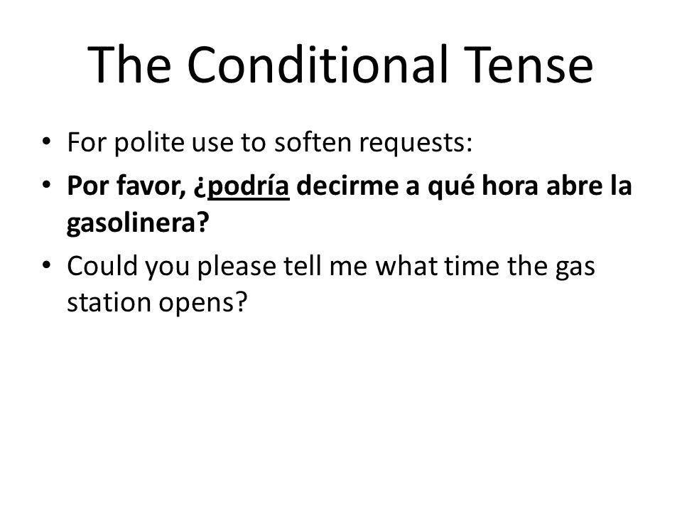 The Conditional Tense For polite use to soften requests: