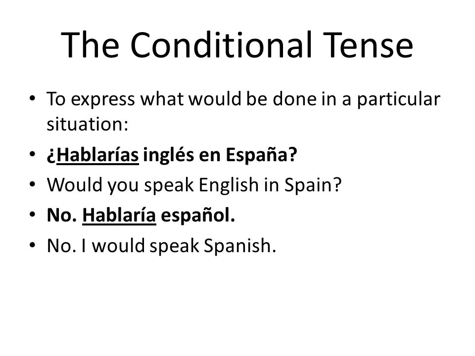 The Conditional Tense To express what would be done in a particular situation: ¿Hablarías inglés en España