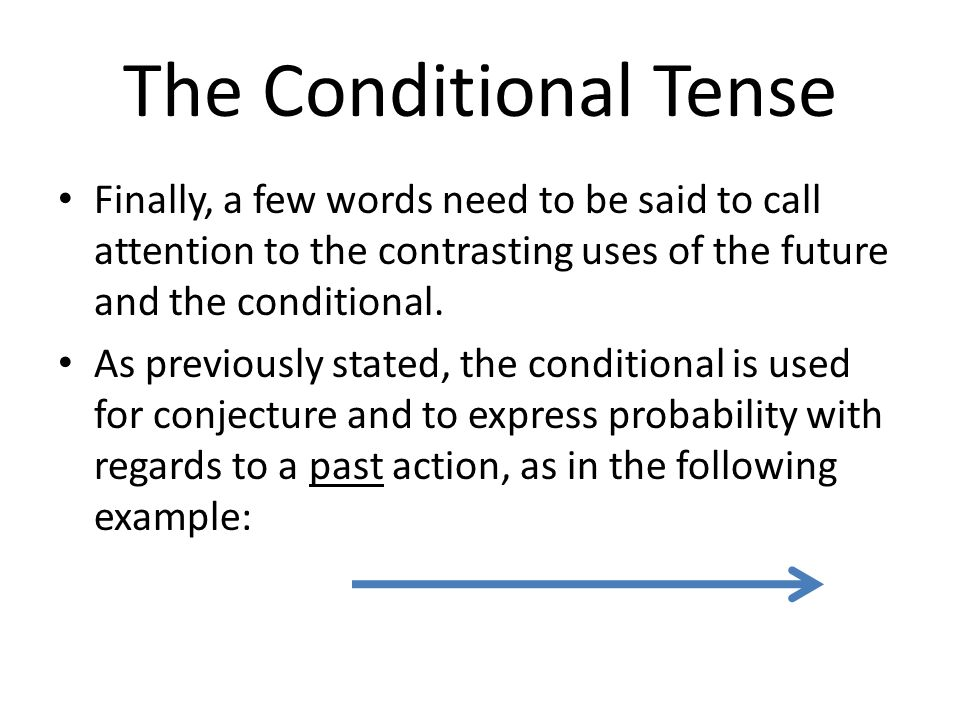 The Conditional Tense Finally, a few words need to be said to call attention to the contrasting uses of the future and the conditional.