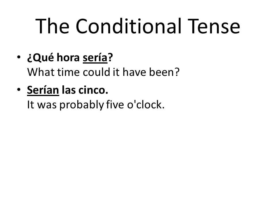 The Conditional Tense ¿Qué hora sería What time could it have been