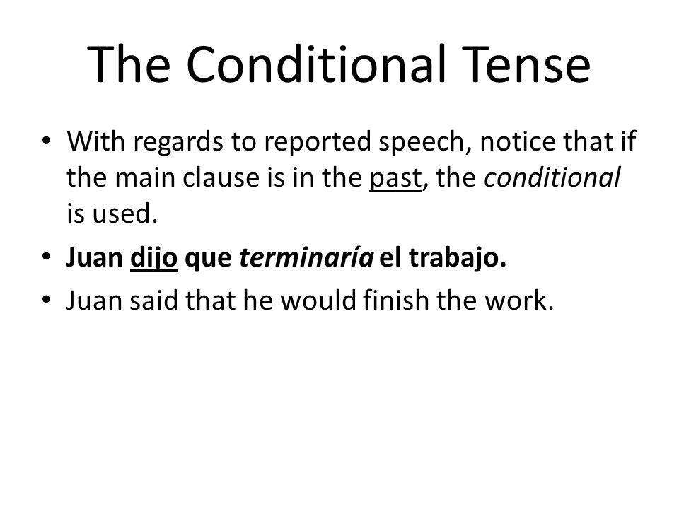 The Conditional Tense With regards to reported speech, notice that if the main clause is in the past, the conditional is used.