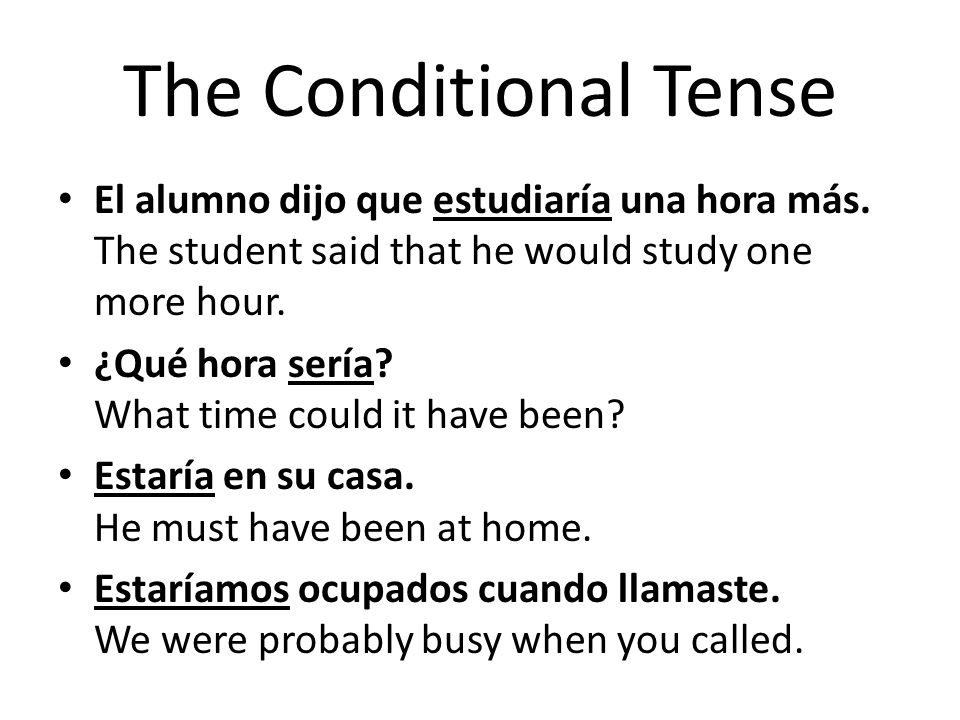 The Conditional Tense El alumno dijo que estudiaría una hora más. The student said that he would study one more hour.