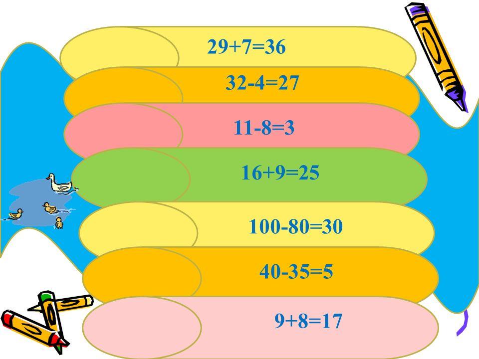29+7=36 32-4=27 11-8=3 16+9=25 100-80=30 40-35=5 9+8=17