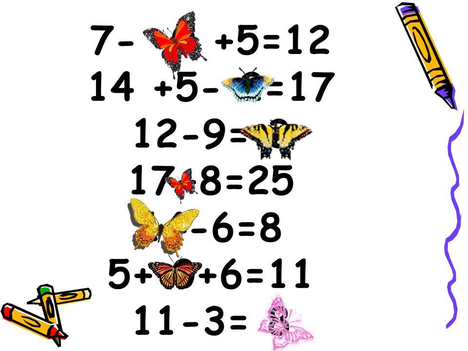 7- 0 +5=12 14 +5- 2=17 12-9= 3 17+8=25 14-6=8 5+ 0+6=11 11-3= 8
