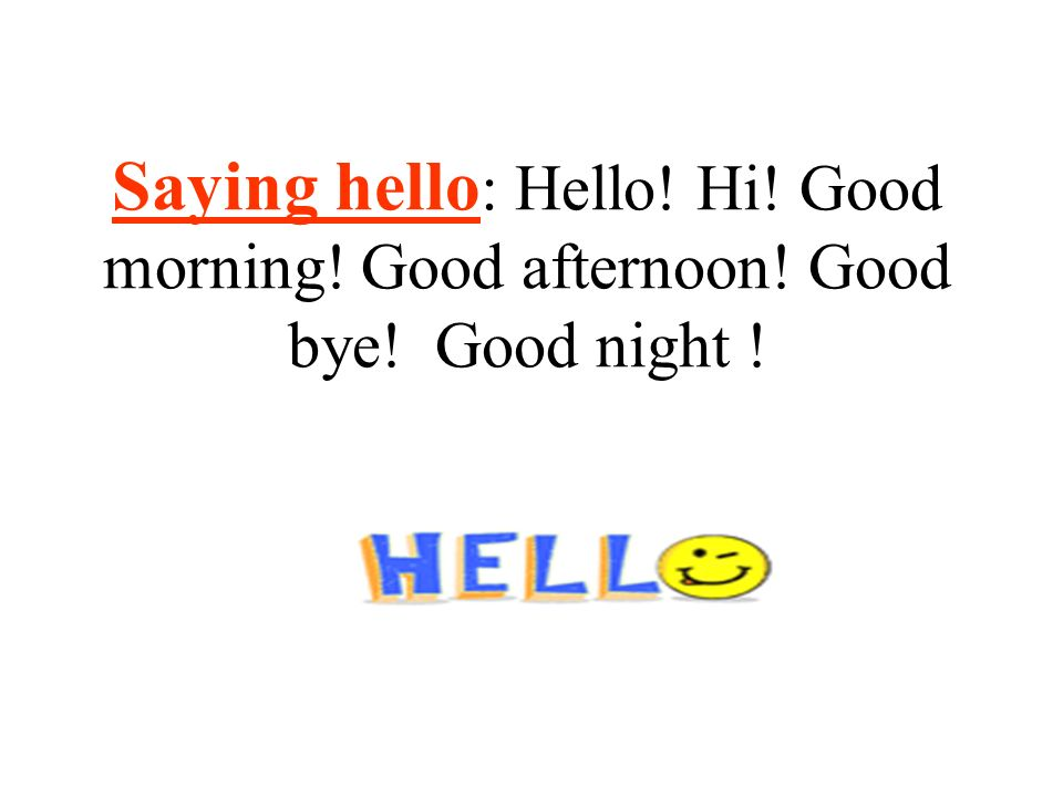 Saying hello: Hello. Hi. Good morning. Good afternoon. Good bye