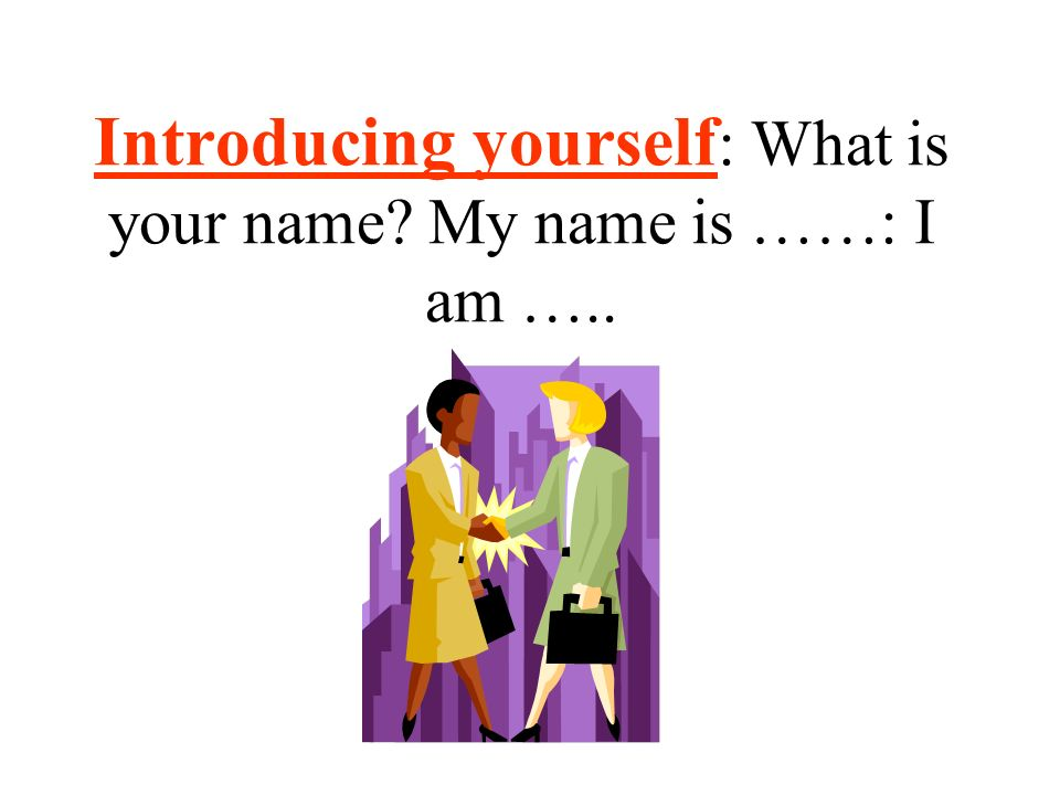 Introducing yourself: What is your name My name is ……: I am …..