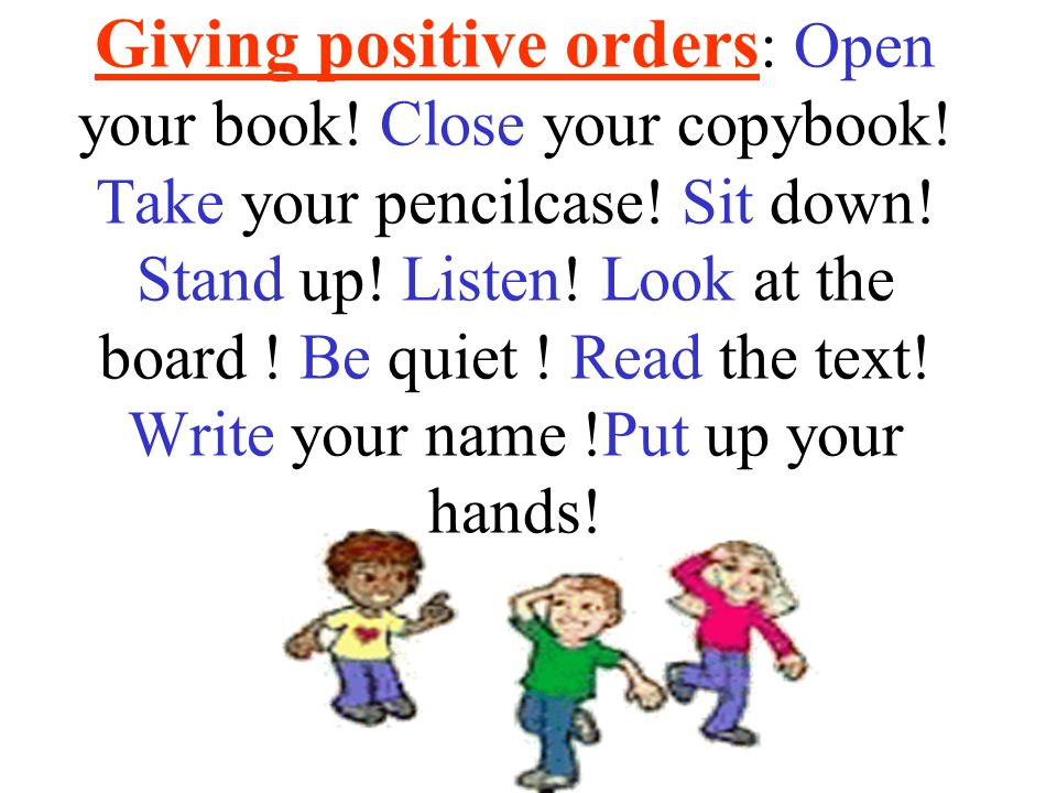 Giving positive orders: Open your book. Close your copybook