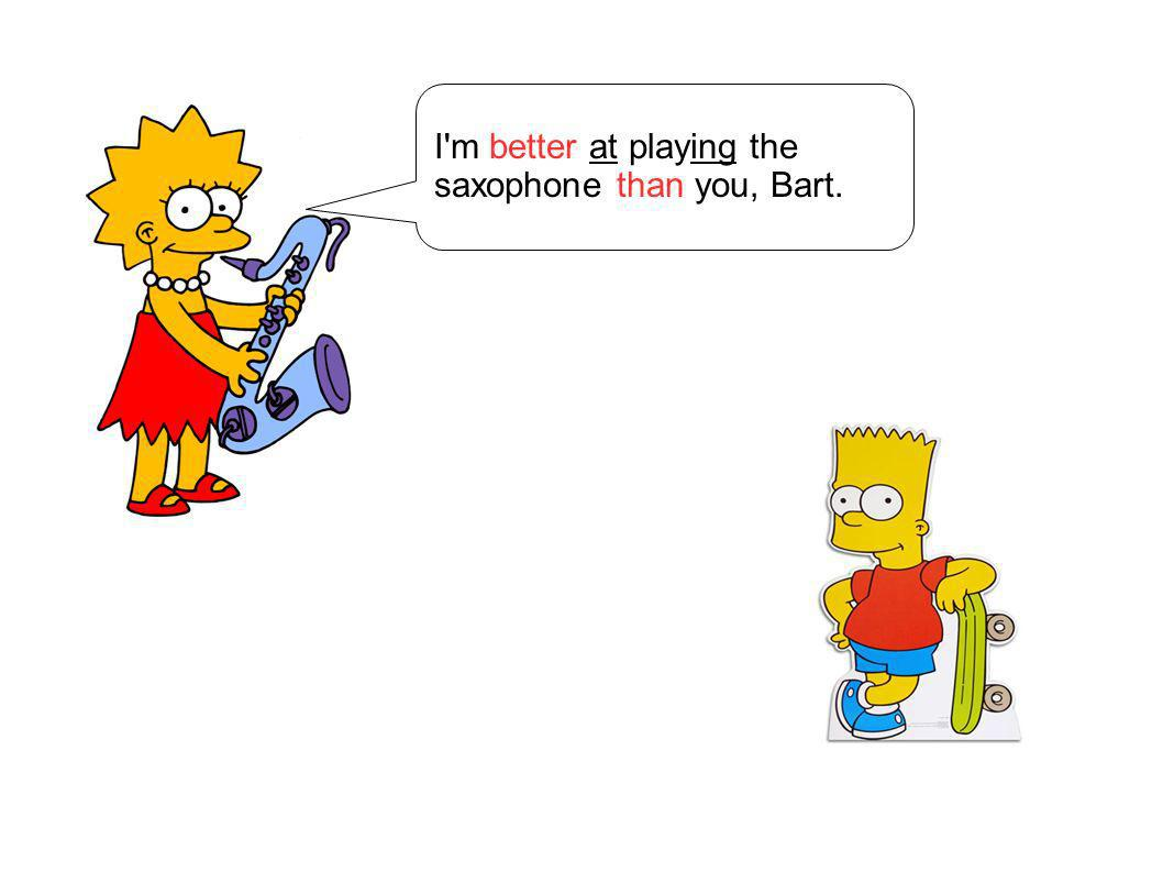 I m better at playing the saxophone than you, Bart.