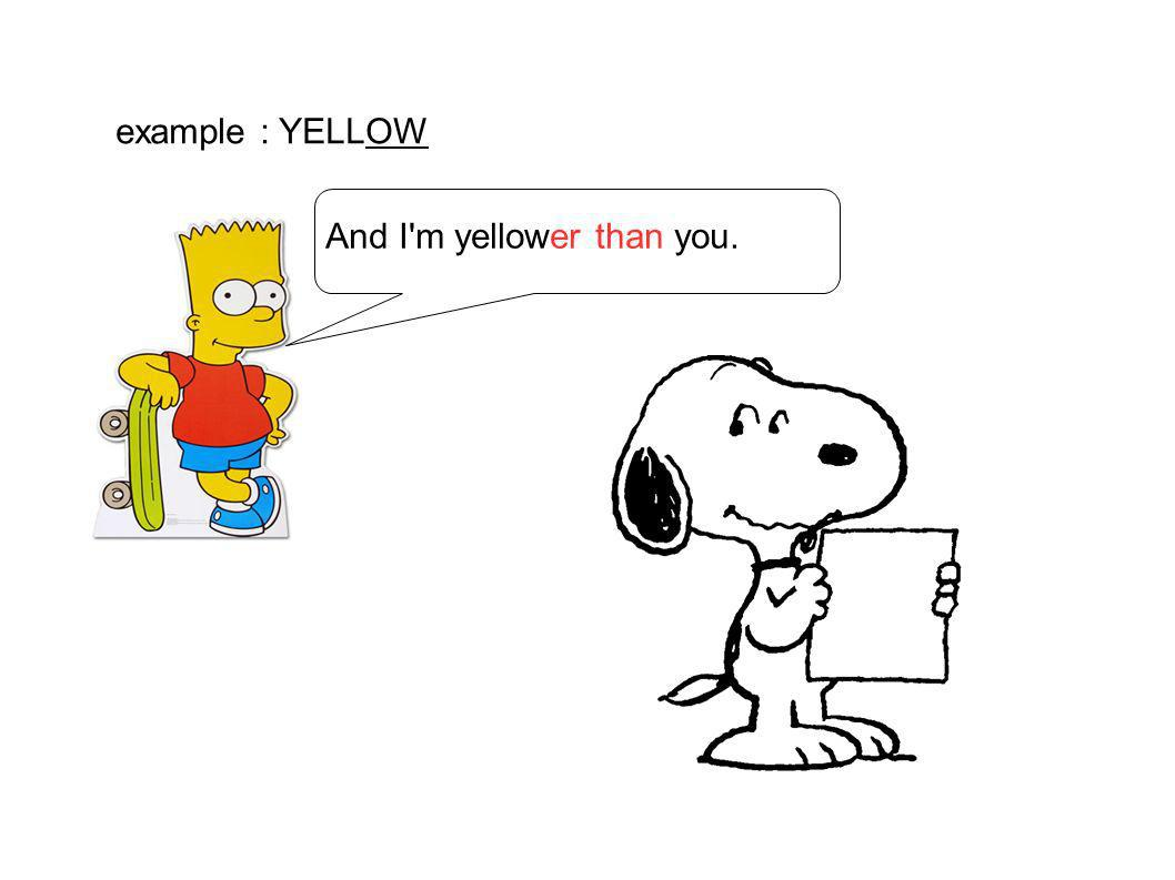 example : YELLOW And I m yellower than you.