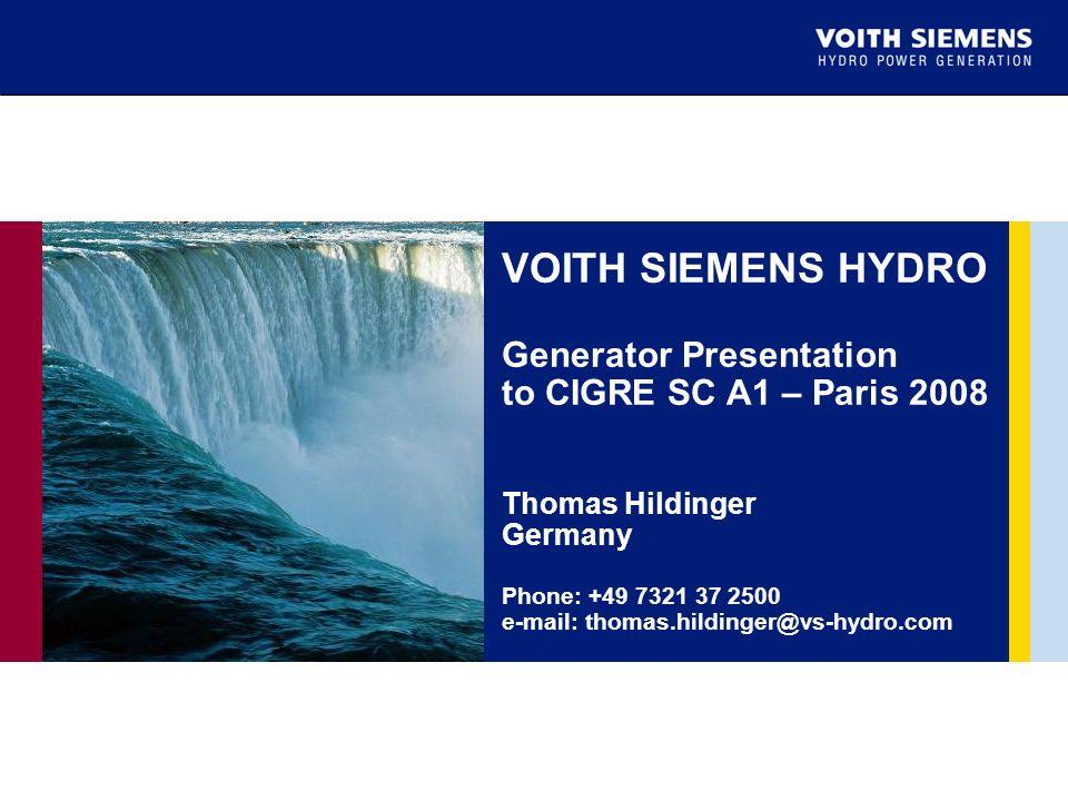 VOITH SIEMENS HYDRO Generator Presentation to CIGRE SC A1 – Paris 2008 Thomas Hildinger Germany Phone: +49 7321 37 2500 e-mail: thomas.hildinger@vs-hydro.com