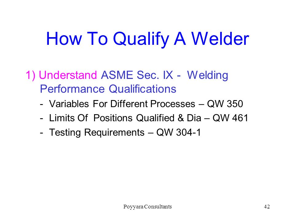 How To Qualify A Welder 1) Understand ASME Sec. IX - Welding Performance Qualifications. Variables For Different Processes – QW 350.