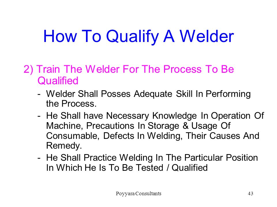 How To Qualify A Welder 2) Train The Welder For The Process To Be Qualified. Welder Shall Posses Adequate Skill In Performing the Process.