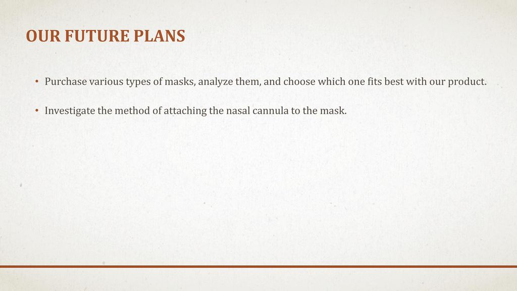 Our future plans Purchase various types of masks, analyze them, and choose which one fits best with our product.
