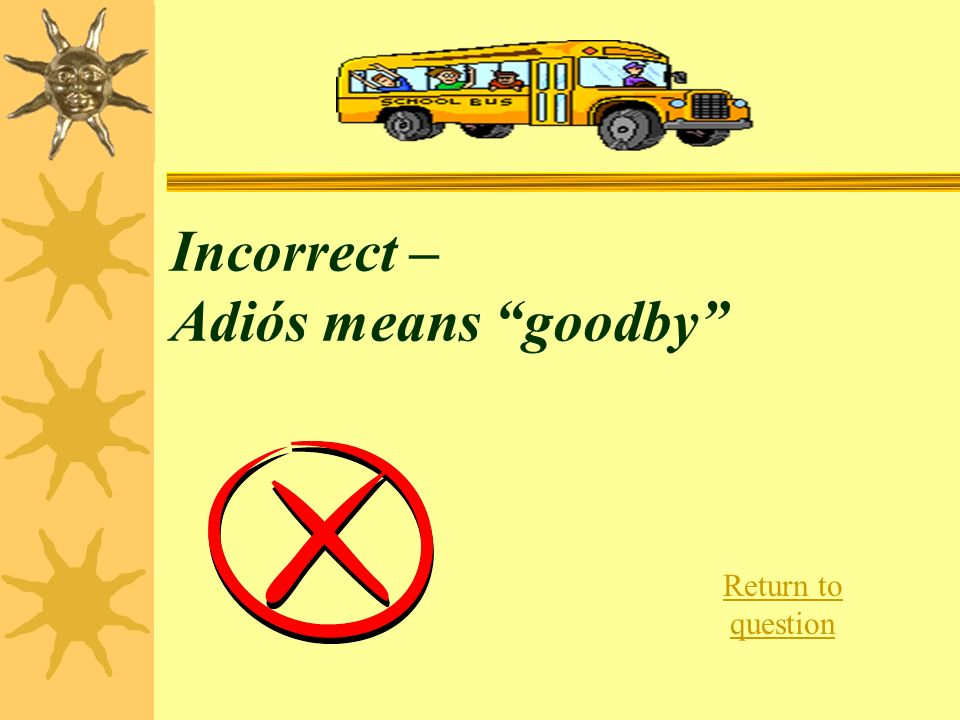 Incorrect – Adiós means goodby