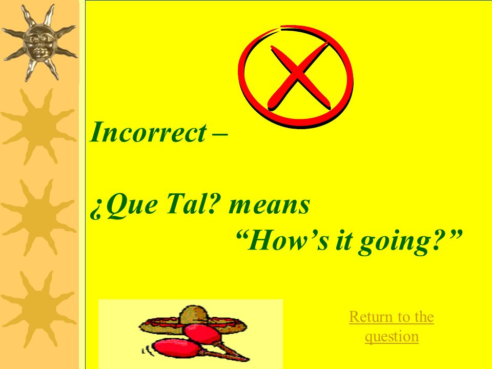 Incorrect – ¿Que Tal means How's it going