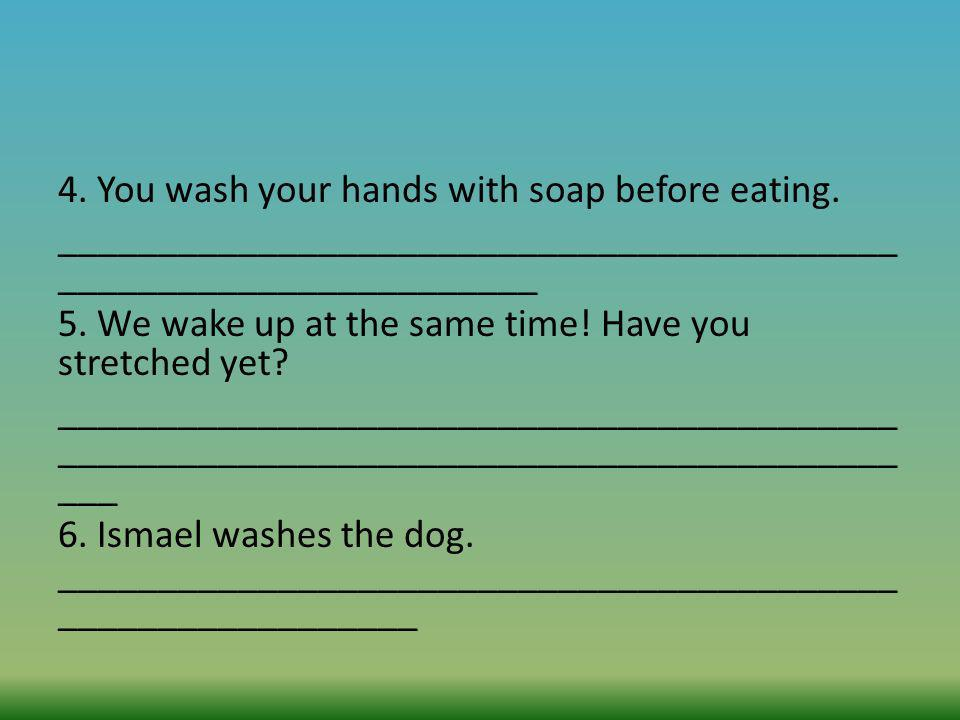 4. You wash your hands with soap before eating