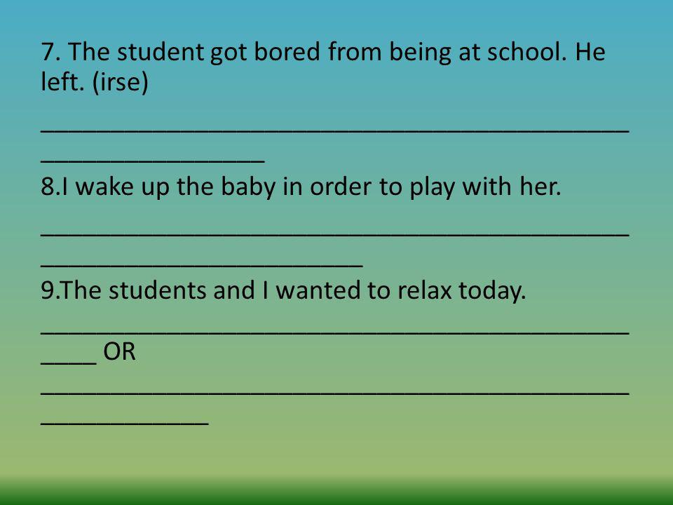 7. The student got bored from being at school. He left. (irse)