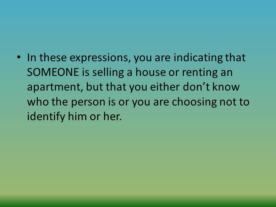 In these expressions, you are indicating that SOMEONE is selling a house or renting an apartment, but that you either don't know who the person is or you are choosing not to identify him or her.