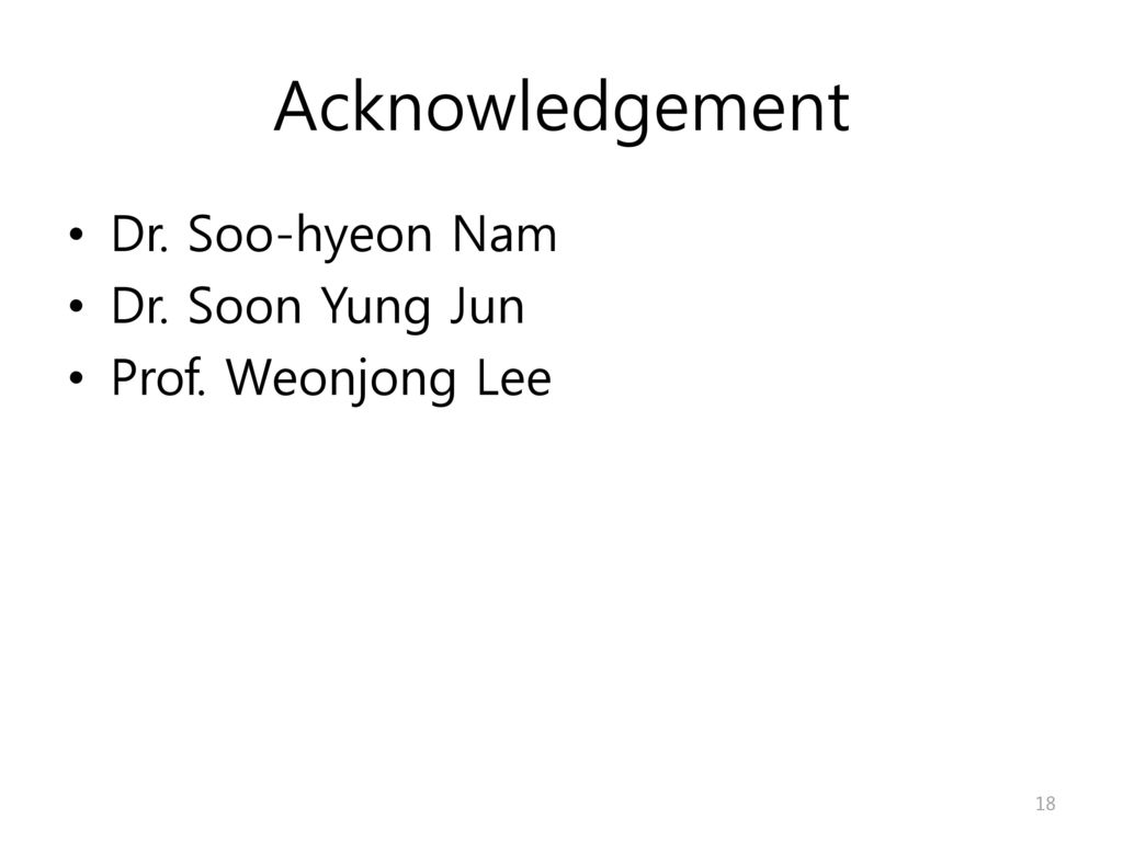 Acknowledgement Dr. Soo-hyeon Nam Dr. Soon Yung Jun Prof. Weonjong Lee
