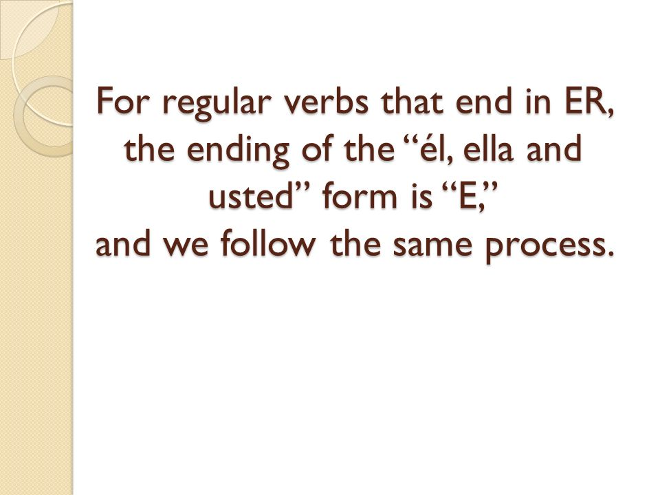 For regular verbs that end in ER, the ending of the él, ella and usted form is E, and we follow the same process.