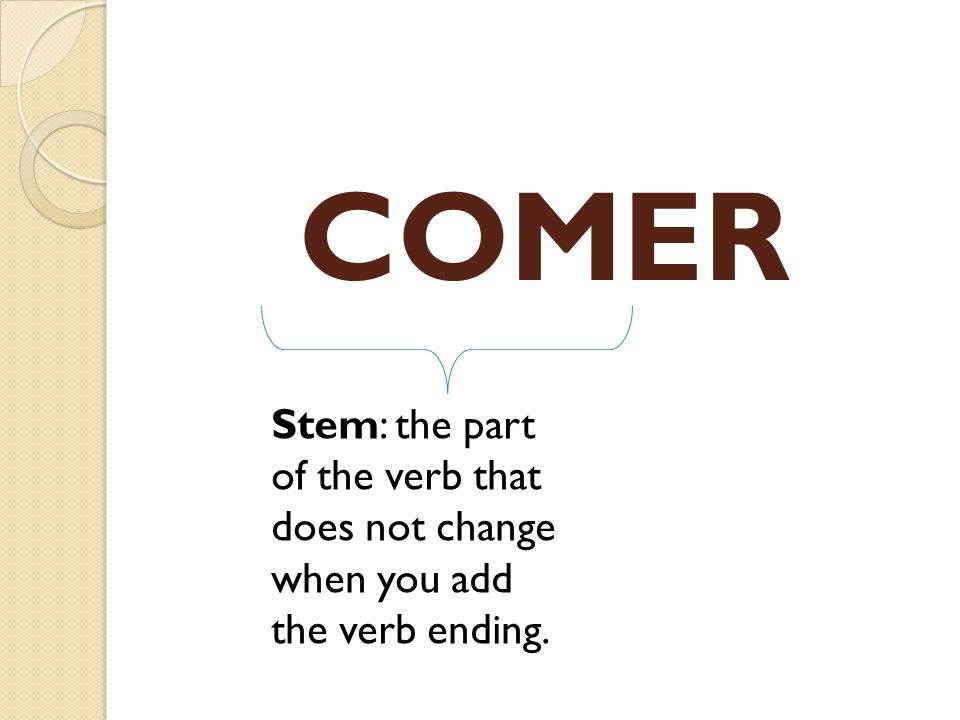 COMER Stem: the part of the verb that does not change when you add the verb ending.